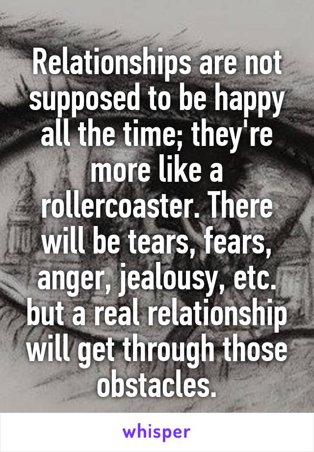 Relationships are not supposed to be happy all the time; they're more like a rollercoaster. There will be tears, fears, anger, jealousy, etc. but a real relationship will get through those obstacles.