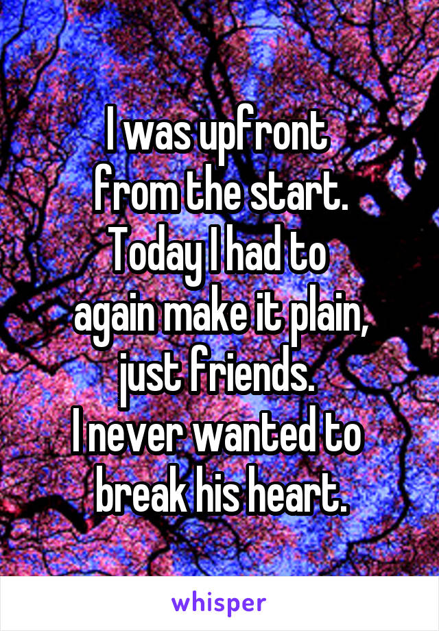 I was upfront  from the start. Today I had to  again make it plain, just friends.  I never wanted to  break his heart.