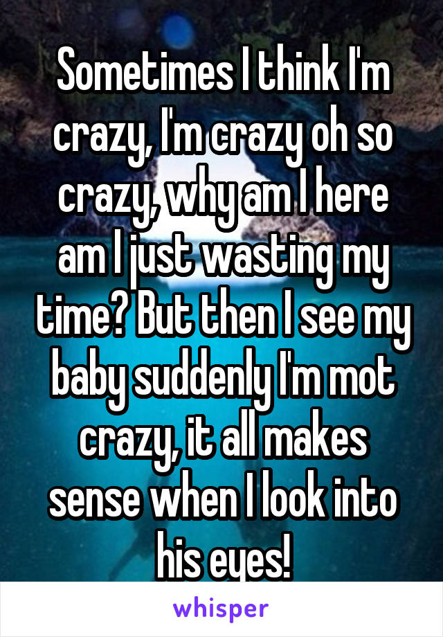 Sometimes I think I'm crazy, I'm crazy oh so crazy, why am I here am I just wasting my time? But then I see my baby suddenly I'm mot crazy, it all makes sense when I look into his eyes!