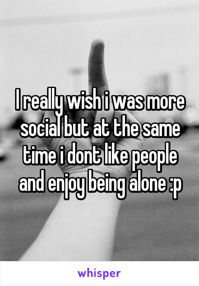 I really wish i was more social but at the same time i dont like people and enjoy being alone :p