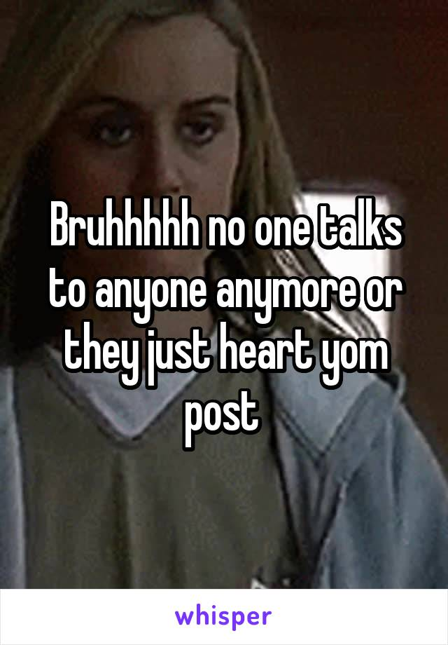 Bruhhhhh no one talks to anyone anymore or they just heart yom post