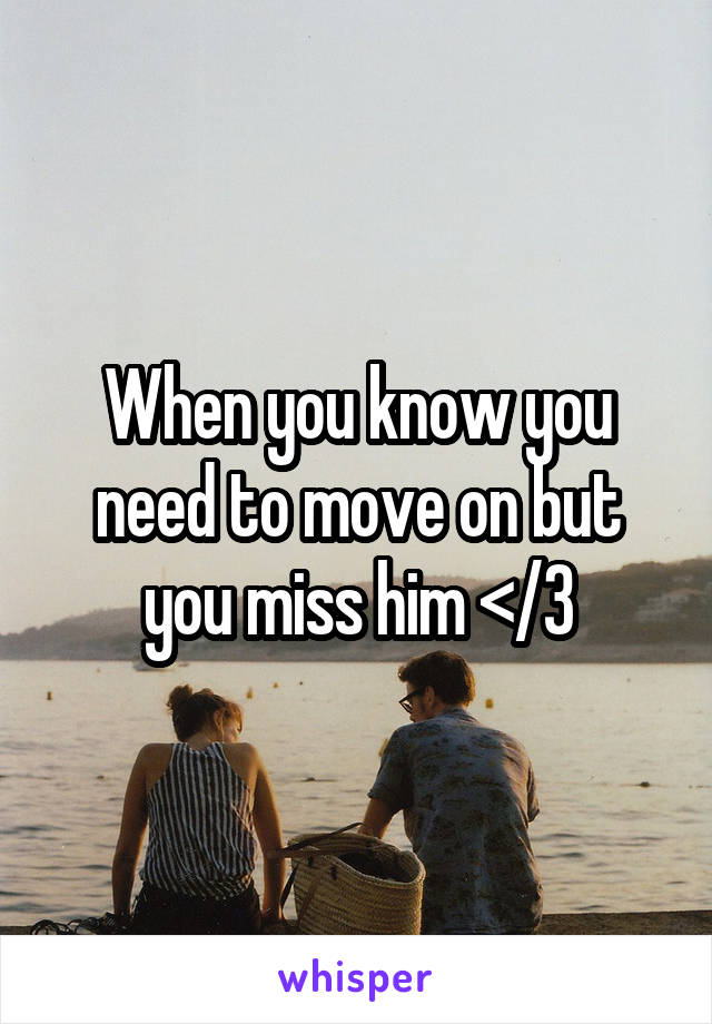 When you know you need to move on but you miss him </3