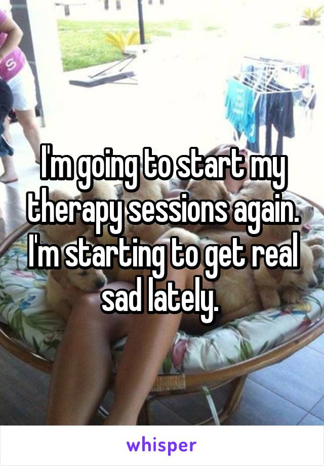 I'm going to start my therapy sessions again. I'm starting to get real sad lately.