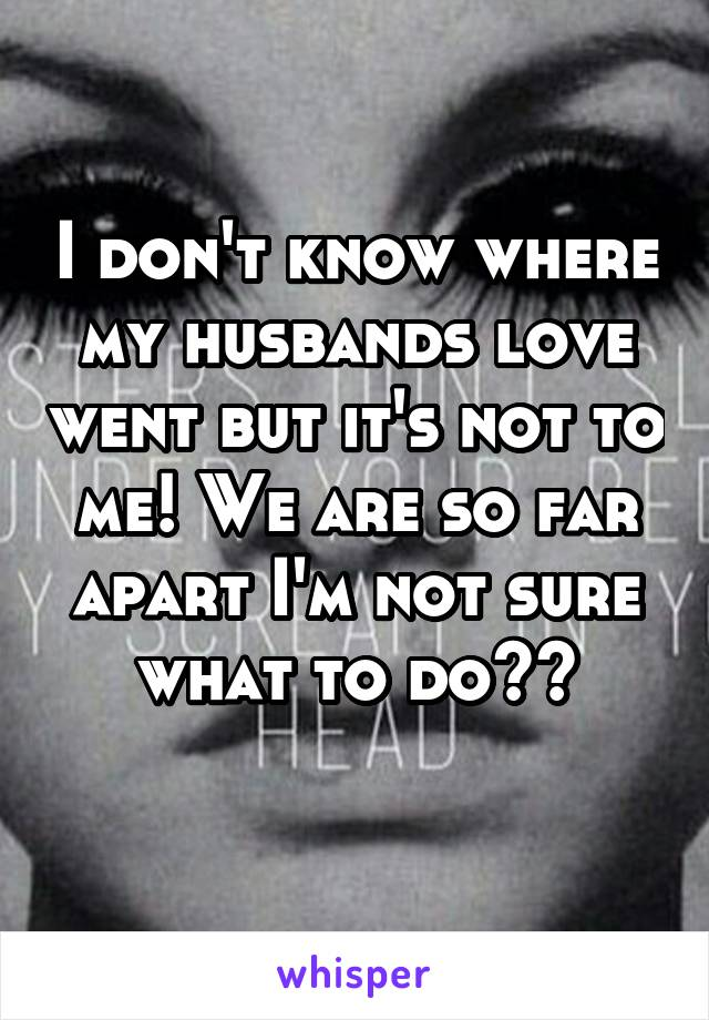 I don't know where my husbands love went but it's not to me! We are so far apart I'm not sure what to do??