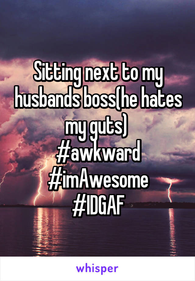 Sitting next to my husbands boss(he hates my guts)  #awkward #imAwesome #IDGAF