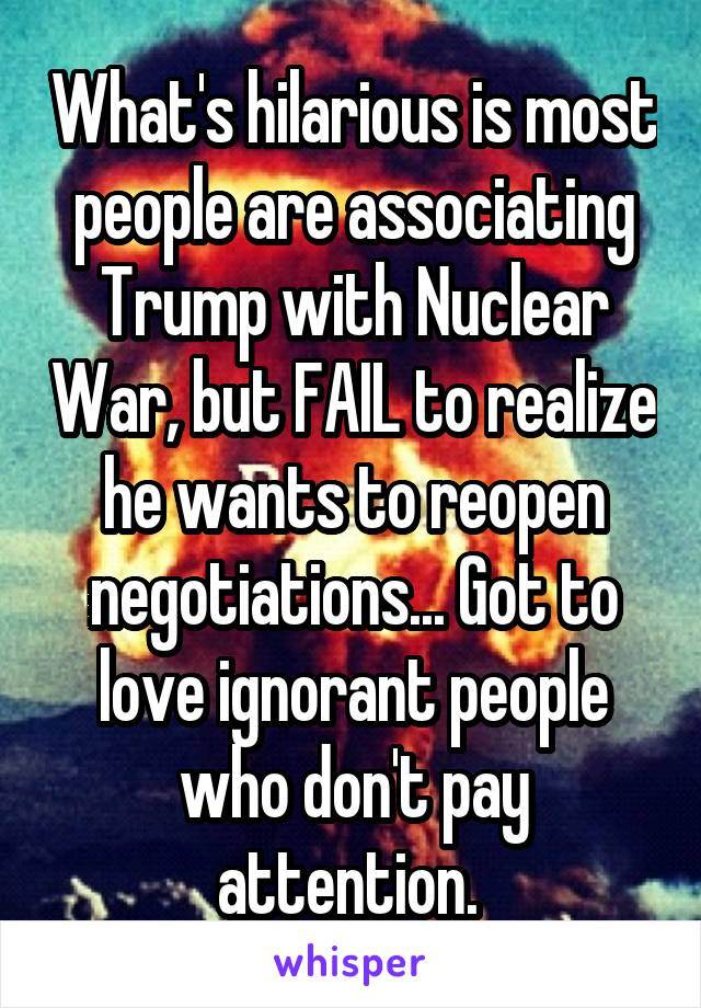 What's hilarious is most people are associating Trump with Nuclear War, but FAIL to realize he wants to reopen negotiations... Got to love ignorant people who don't pay attention.