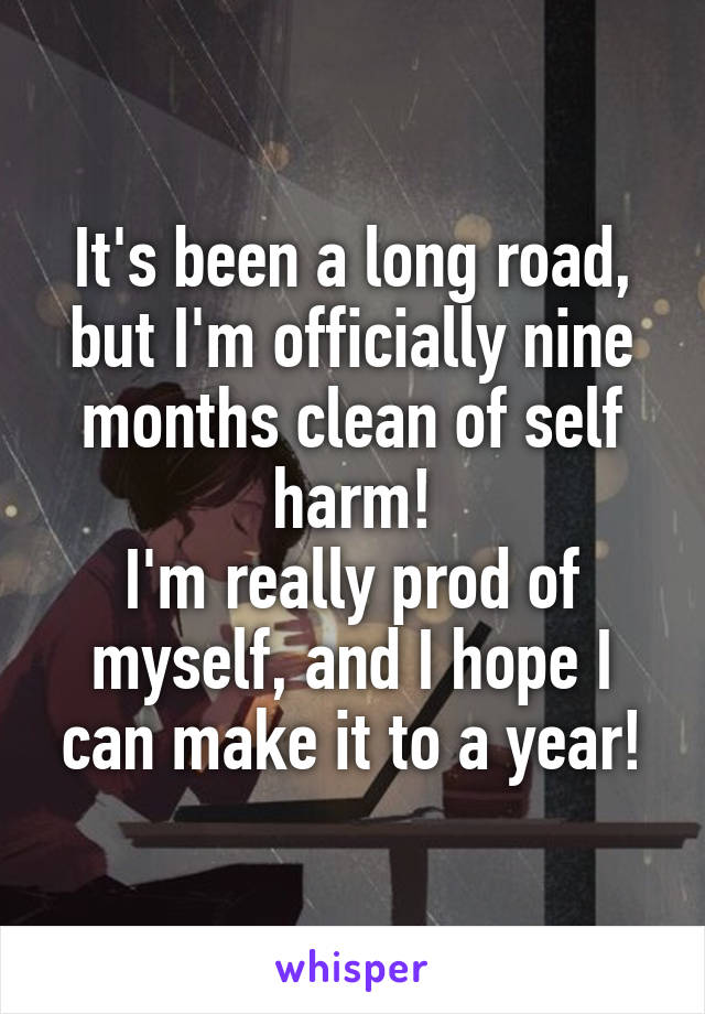 It's been a long road, but I'm officially nine months clean of self harm! I'm really prod of myself, and I hope I can make it to a year!