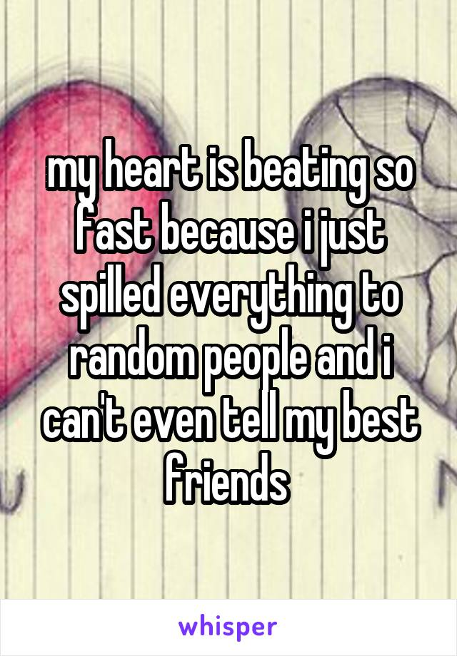 my heart is beating so fast because i just spilled everything to random people and i can't even tell my best friends