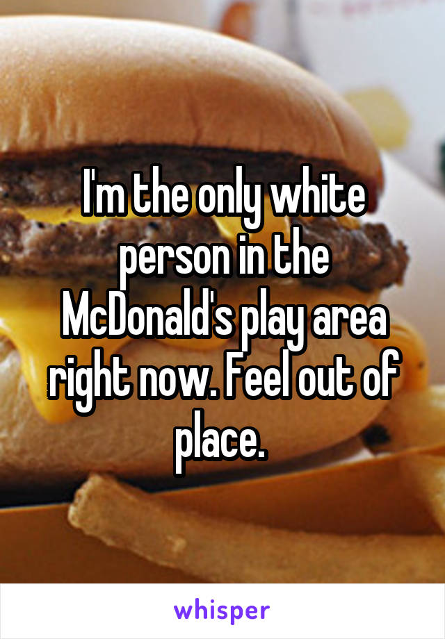 I'm the only white person in the McDonald's play area right now. Feel out of place.