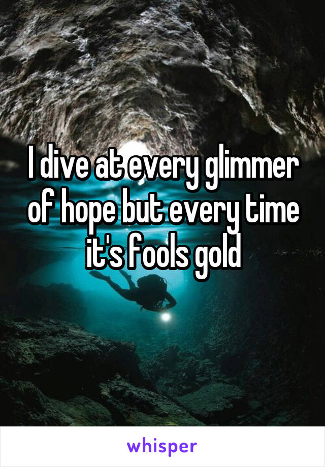 I dive at every glimmer of hope but every time it's fools gold