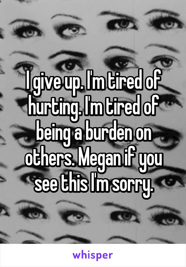 I give up. I'm tired of hurting. I'm tired of being a burden on others. Megan if you see this I'm sorry.