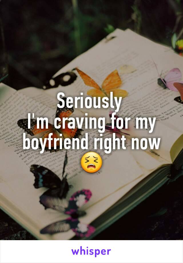 Seriously  I'm craving for my boyfriend right now 😣