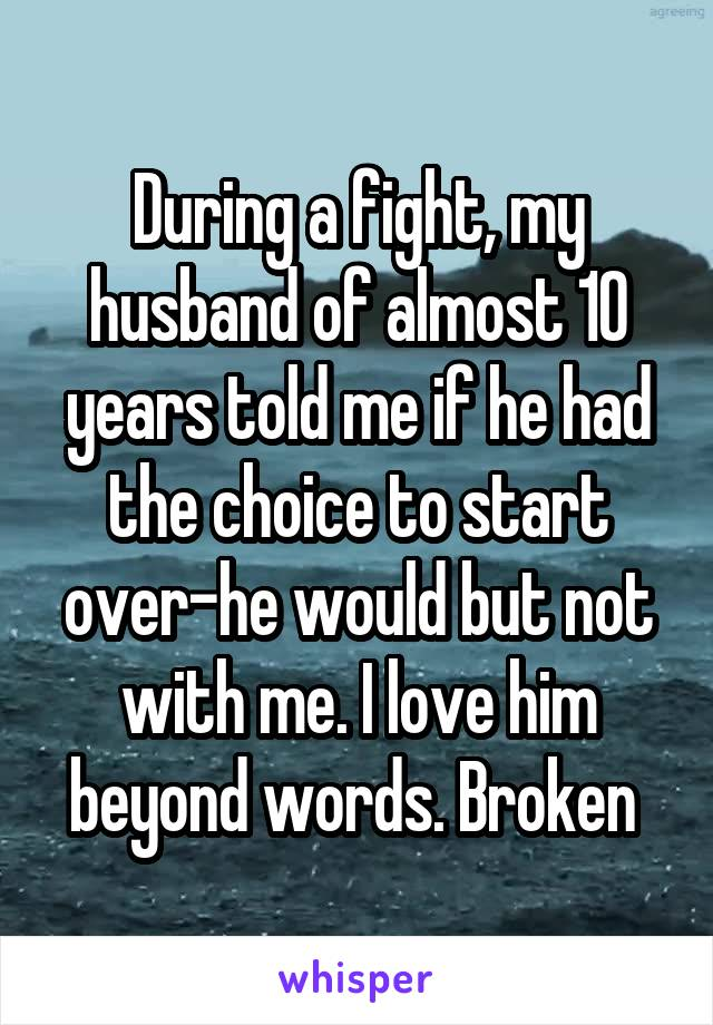 During a fight, my husband of almost 10 years told me if he had the choice to start over-he would but not with me. I love him beyond words. Broken