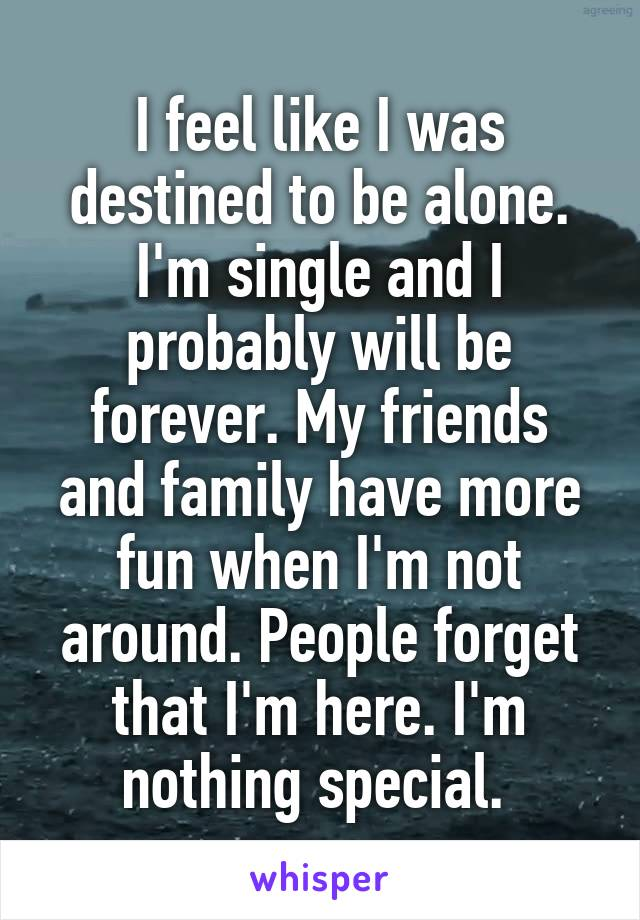 I feel like I was destined to be alone. I'm single and I probably will be forever. My friends and family have more fun when I'm not around. People forget that I'm here. I'm nothing special.