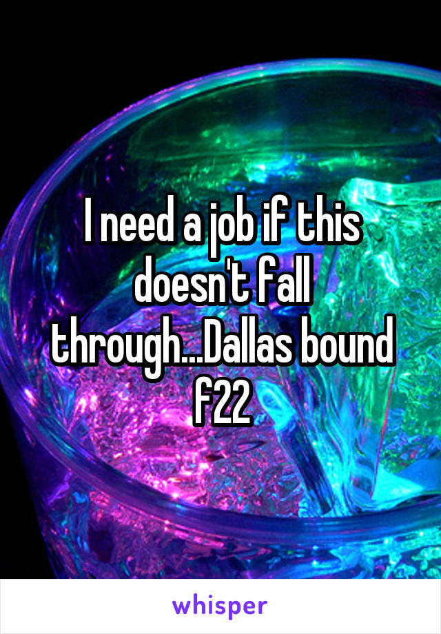 I need a job if this doesn't fall through...Dallas bound f22