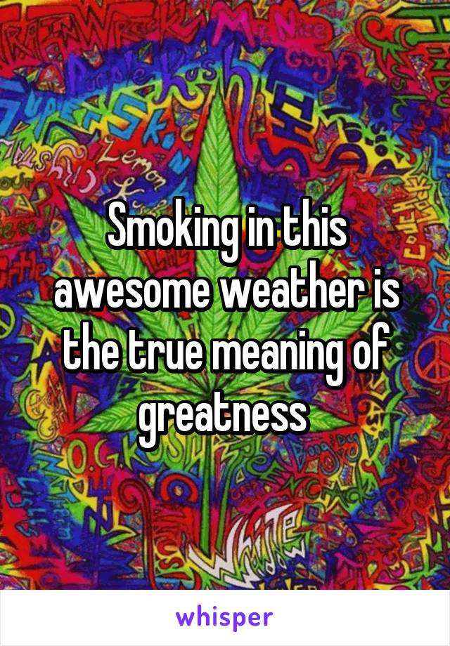 Smoking in this awesome weather is the true meaning of greatness