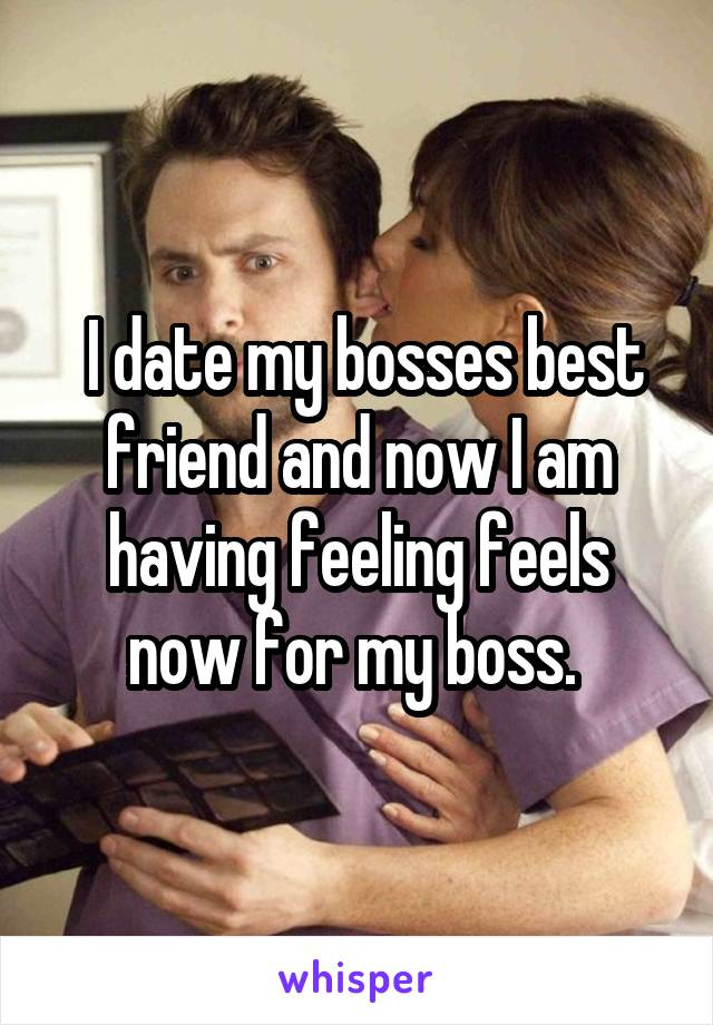 I date my bosses best friend and now I am having feeling feels now for my boss.