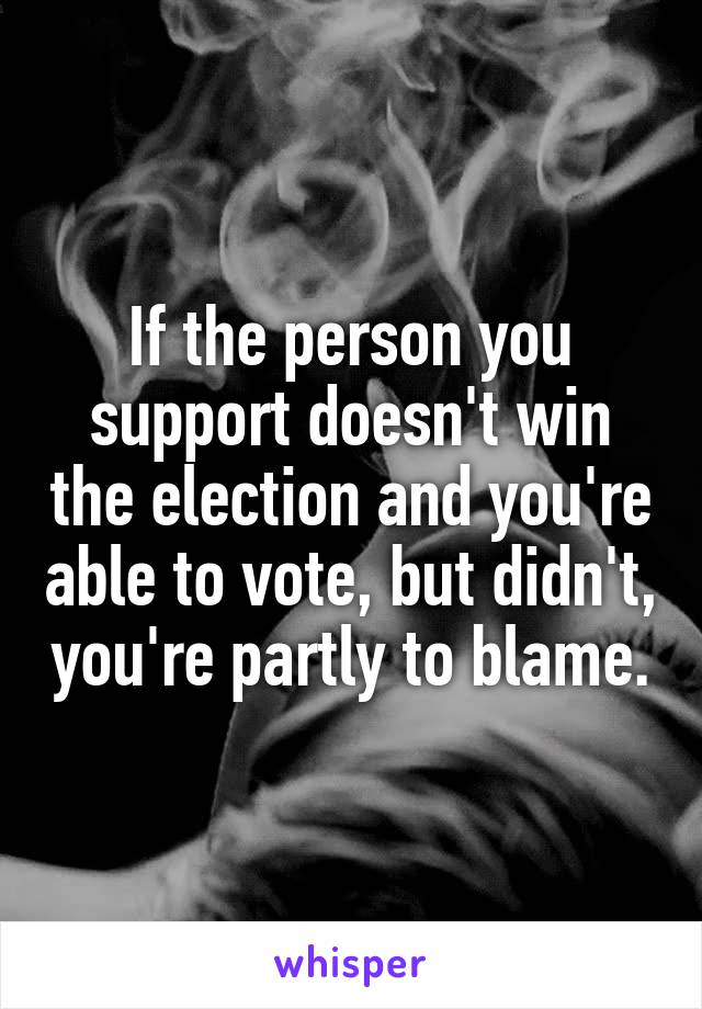 If the person you support doesn't win the election and you're able to vote, but didn't, you're partly to blame.