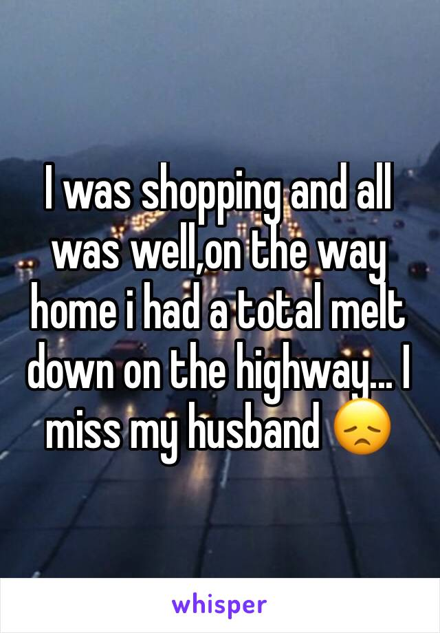 I was shopping and all was well,on the way home i had a total melt down on the highway... I miss my husband 😞