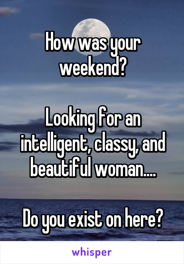 How was your weekend?  Looking for an intelligent, classy, and beautiful woman....  Do you exist on here?