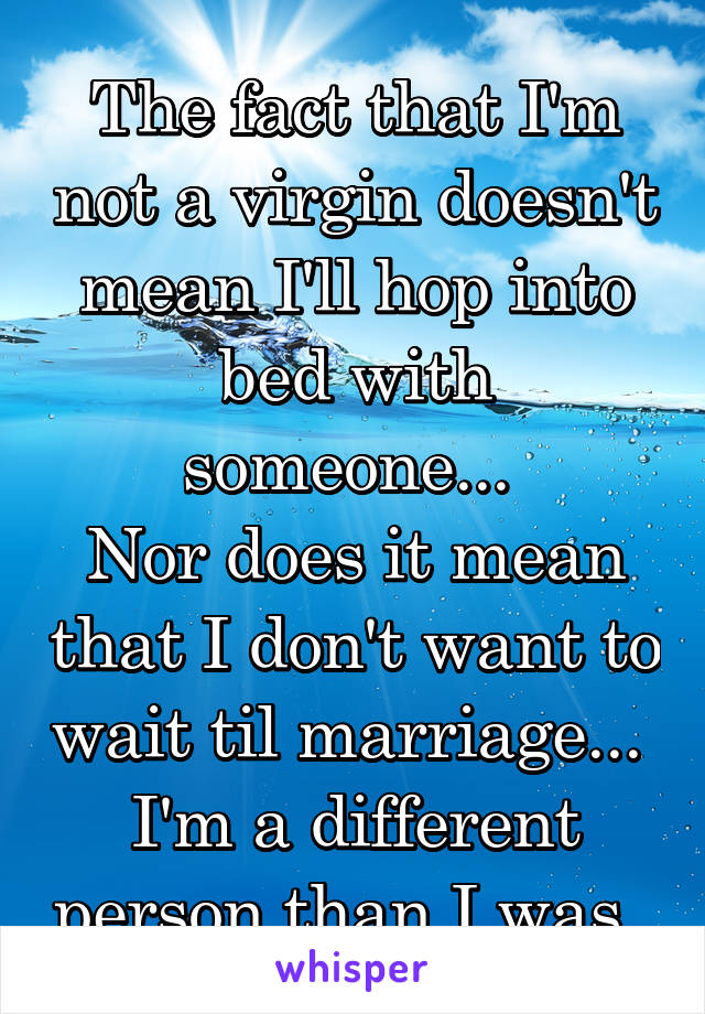 The fact that I'm not a virgin doesn't mean I'll hop into bed with someone...  Nor does it mean that I don't want to wait til marriage...  I'm a different person than I was.