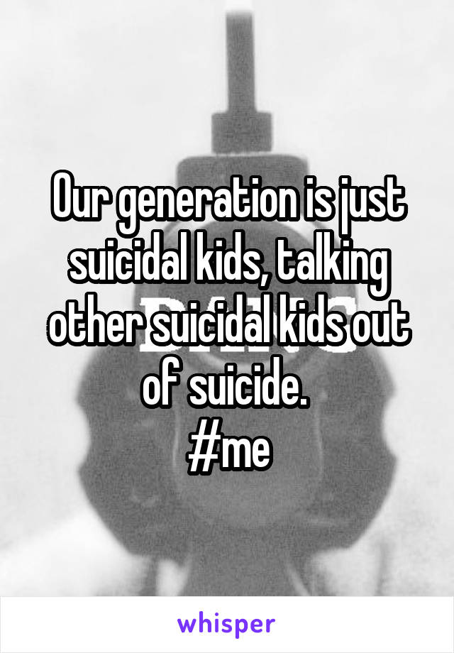 Our generation is just suicidal kids, talking other suicidal kids out of suicide.  #me