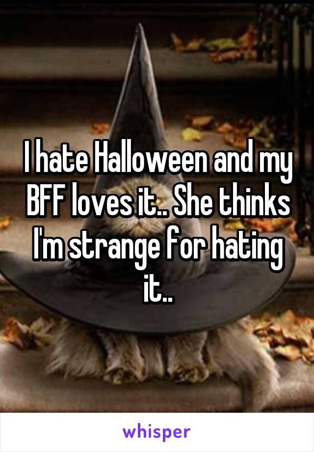 I hate Halloween and my BFF loves it.. She thinks I'm strange for hating it..