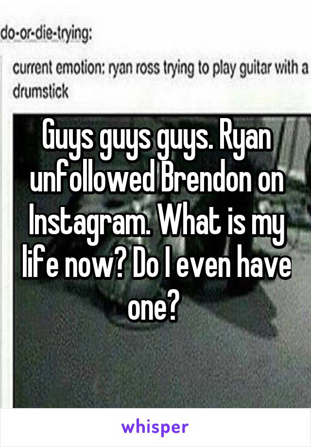 Guys guys guys. Ryan unfollowed Brendon on Instagram. What is my life now? Do I even have one?