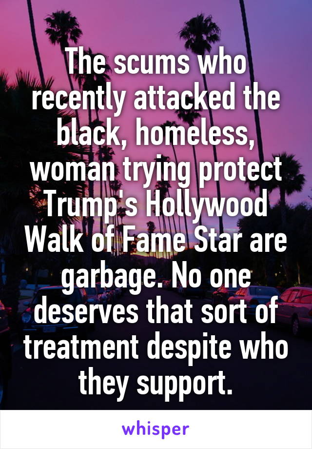 The scums who recently attacked the black, homeless, woman trying protect Trump's Hollywood Walk of Fame Star are garbage. No one deserves that sort of treatment despite who they support.