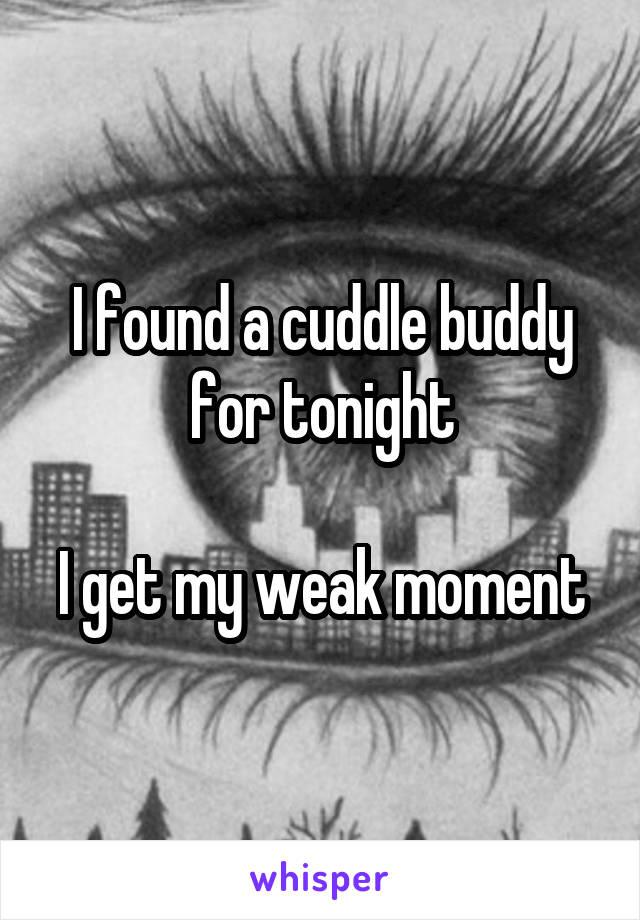 I found a cuddle buddy for tonight  I get my weak moment