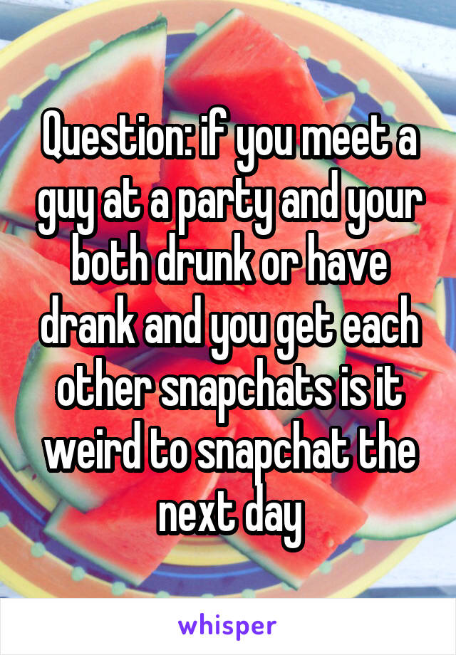 Question: if you meet a guy at a party and your both drunk or have drank and you get each other snapchats is it weird to snapchat the next day