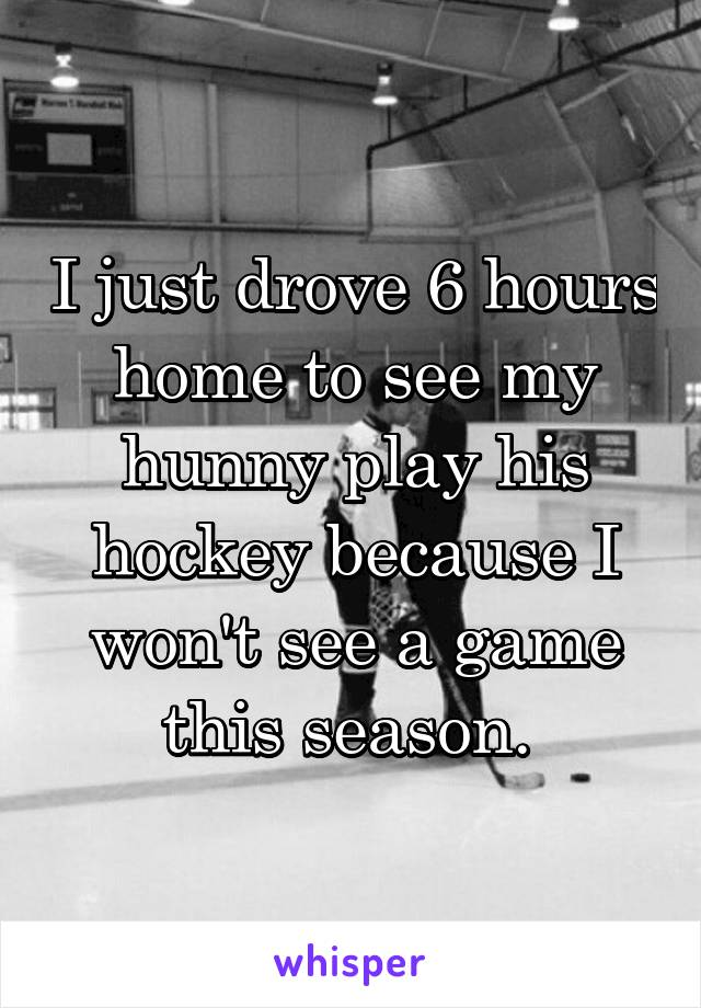 I just drove 6 hours home to see my hunny play his hockey because I won't see a game this season.