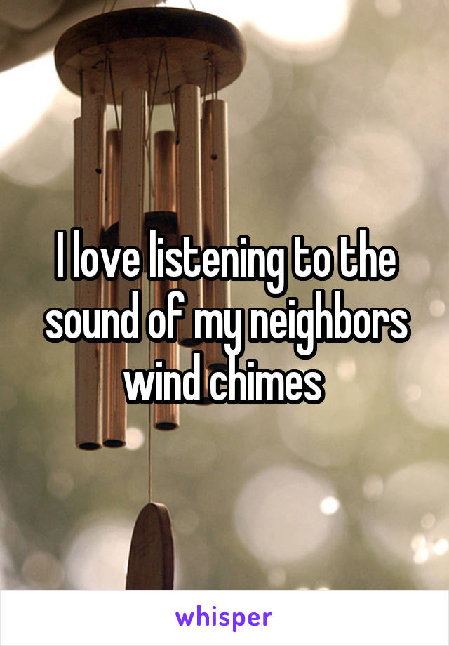 I love listening to the sound of my neighbors wind chimes