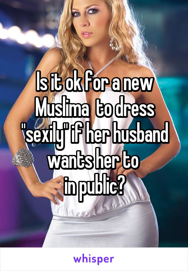 "Is it ok for a new Muslima  to dress ""sexily"" if her husband wants her to  in public?"