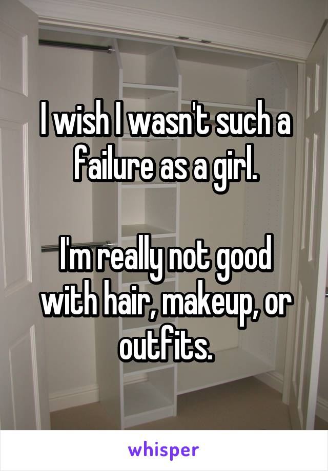 I wish I wasn't such a failure as a girl.  I'm really not good with hair, makeup, or outfits.