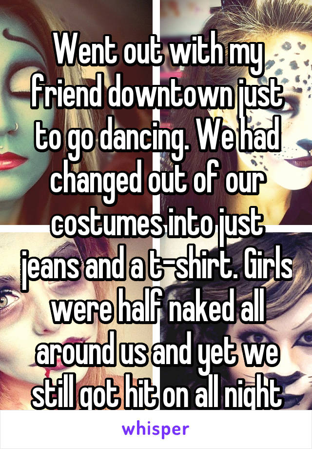 Went out with my friend downtown just to go dancing. We had changed out of our costumes into just jeans and a t-shirt. Girls were half naked all around us and yet we still got hit on all night