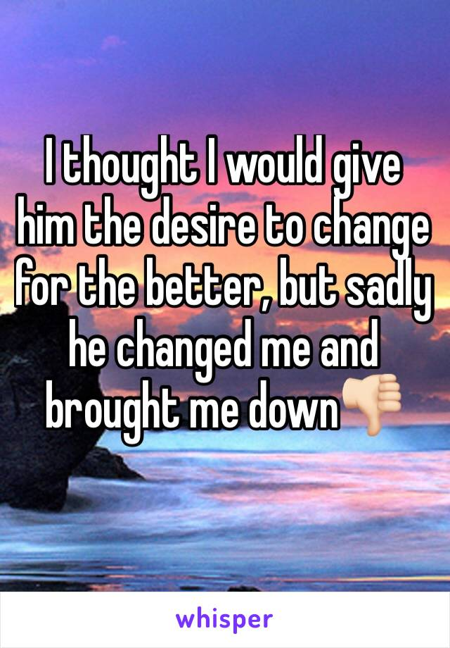 I thought I would give him the desire to change for the better, but sadly he changed me and brought me down👎🏻