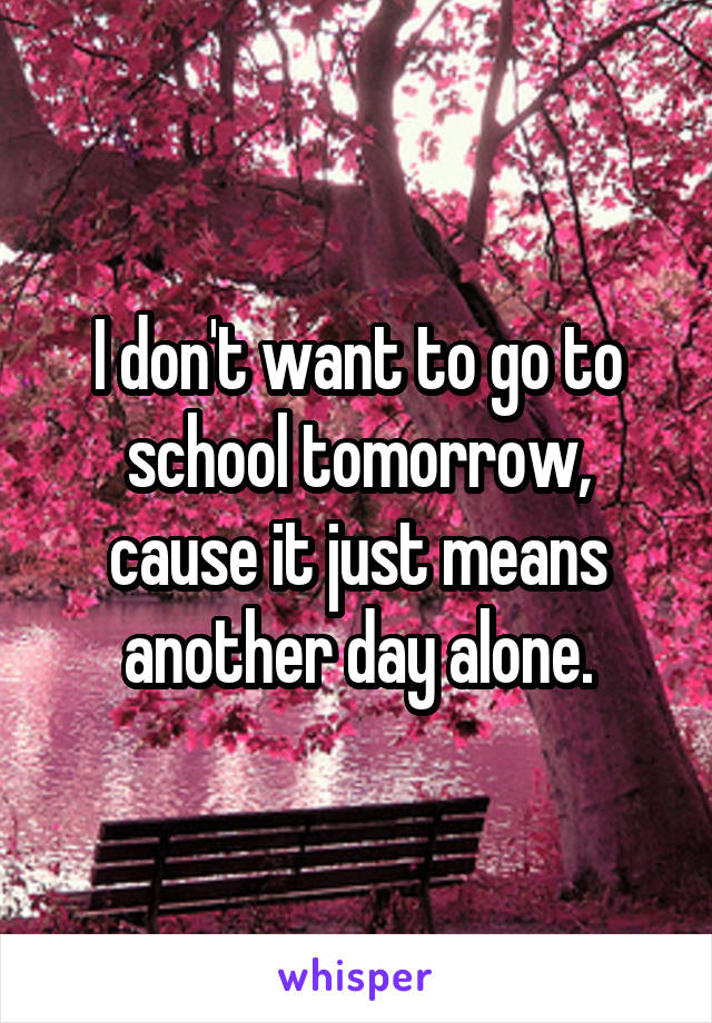 I don't want to go to school tomorrow, cause it just means another day alone.