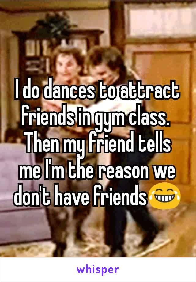 I do dances to attract friends in gym class.  Then my friend tells me I'm the reason we don't have friends😂