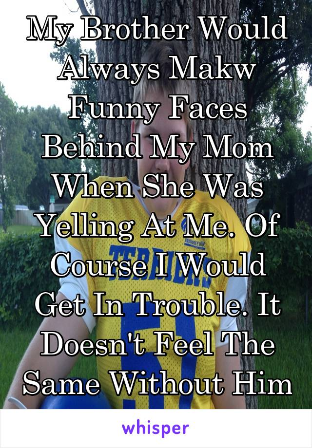 My Brother Would Always Makw Funny Faces Behind My Mom When She Was Yelling At Me. Of Course I Would Get In Trouble. It Doesn't Feel The Same Without Him In The House.