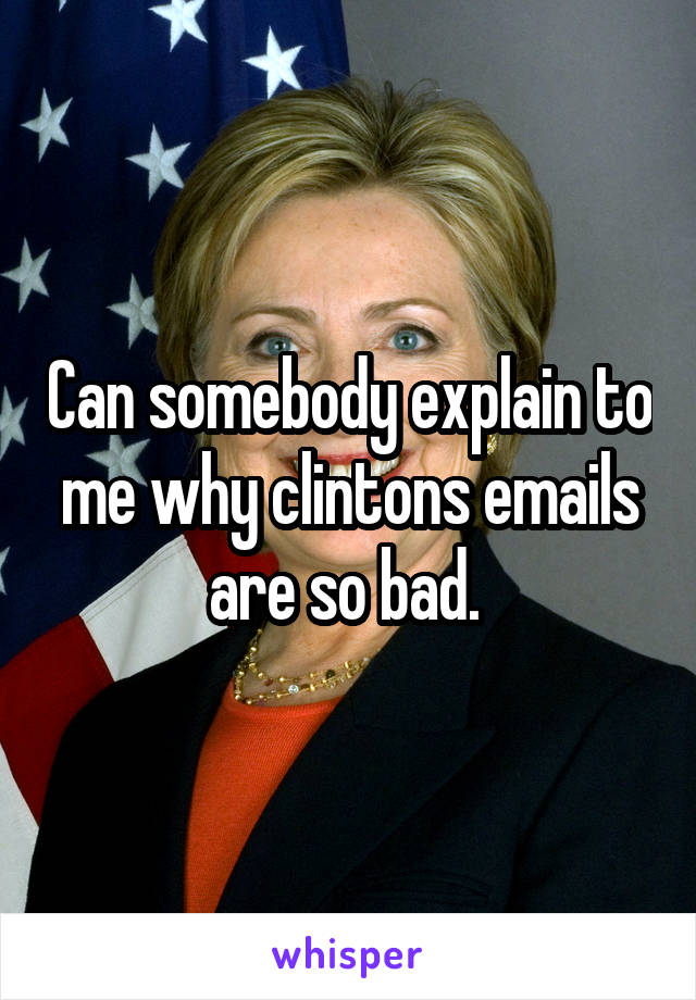 Can somebody explain to me why clintons emails are so bad.