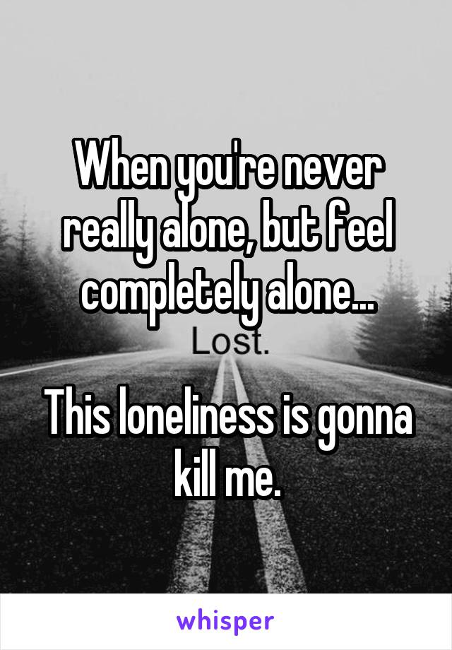 When you're never really alone, but feel completely alone...  This loneliness is gonna kill me.