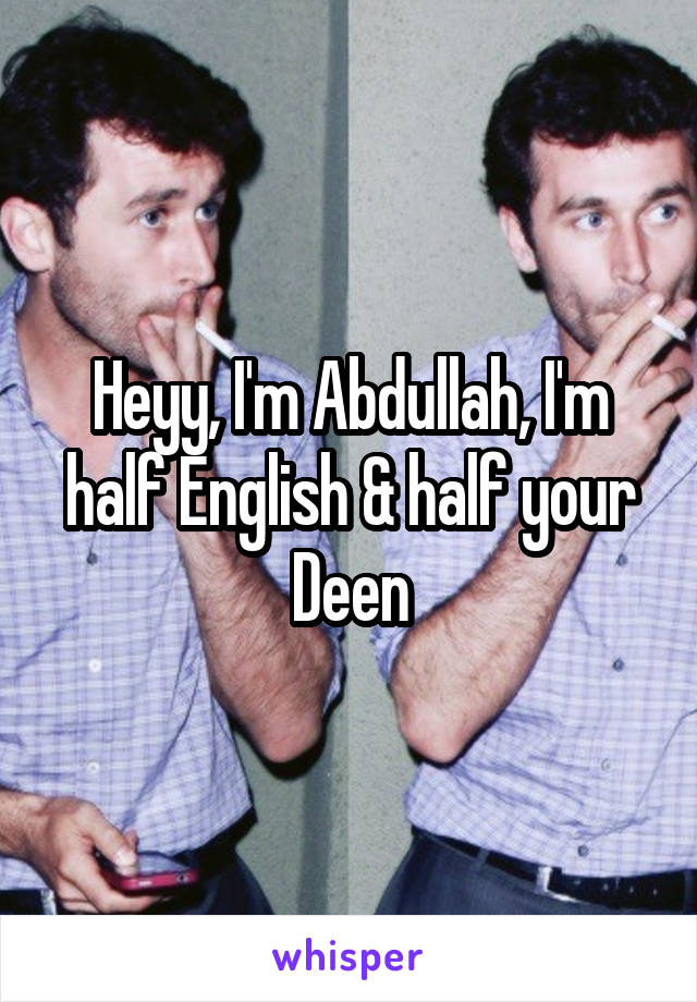 Heyy, I'm Abdullah, I'm half English & half your Deen