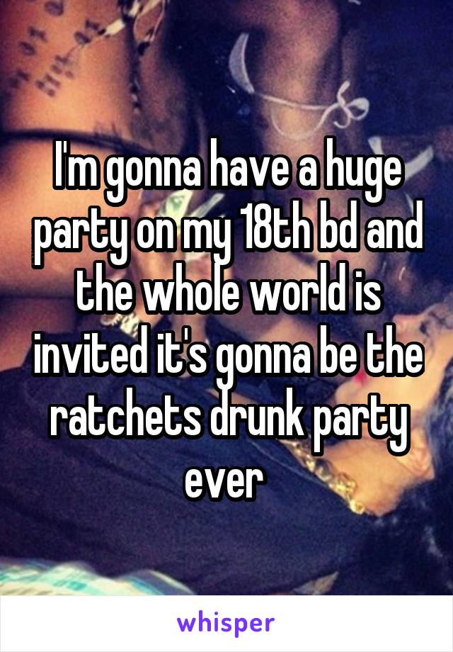 I'm gonna have a huge party on my 18th bd and the whole world is invited it's gonna be the ratchets drunk party ever