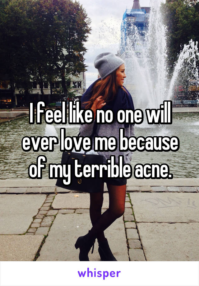 I feel like no one will ever love me because of my terrible acne.