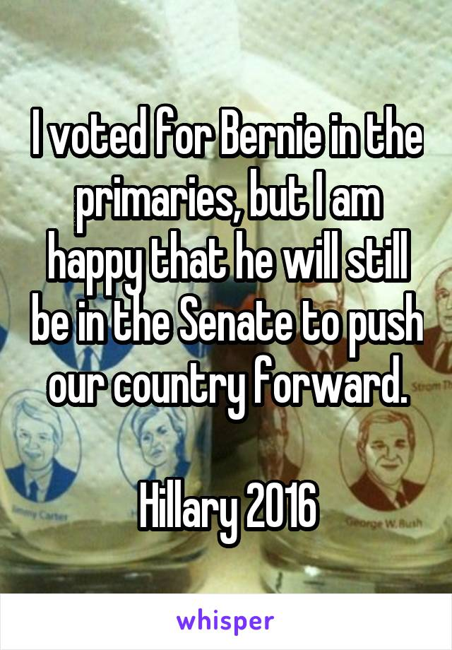 I voted for Bernie in the primaries, but I am happy that he will still be in the Senate to push our country forward.  Hillary 2016