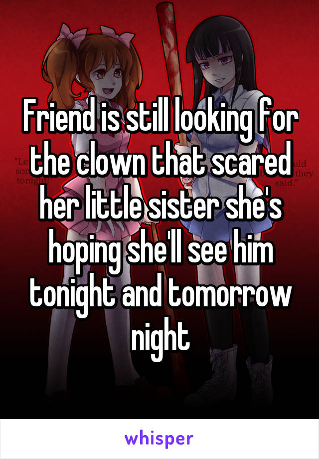 Friend is still looking for the clown that scared her little sister she's hoping she'll see him tonight and tomorrow night
