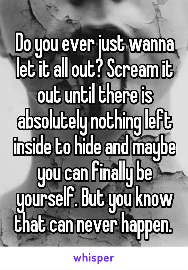 Do you ever just wanna let it all out? Scream it out until there is absolutely nothing left inside to hide and maybe you can finally be yourself. But you know that can never happen.