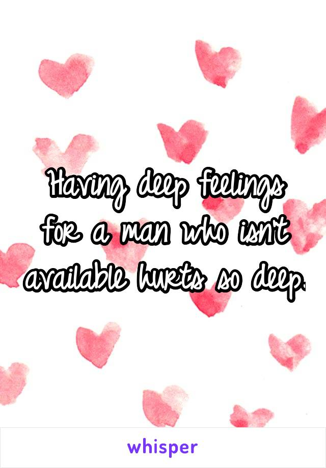 Having deep feelings for a man who isn't available hurts so deep.