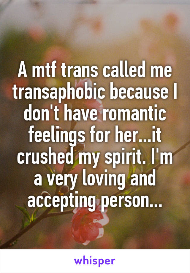 A mtf trans called me transaphobic because I don't have romantic feelings for her...it crushed my spirit. I'm a very loving and accepting person...